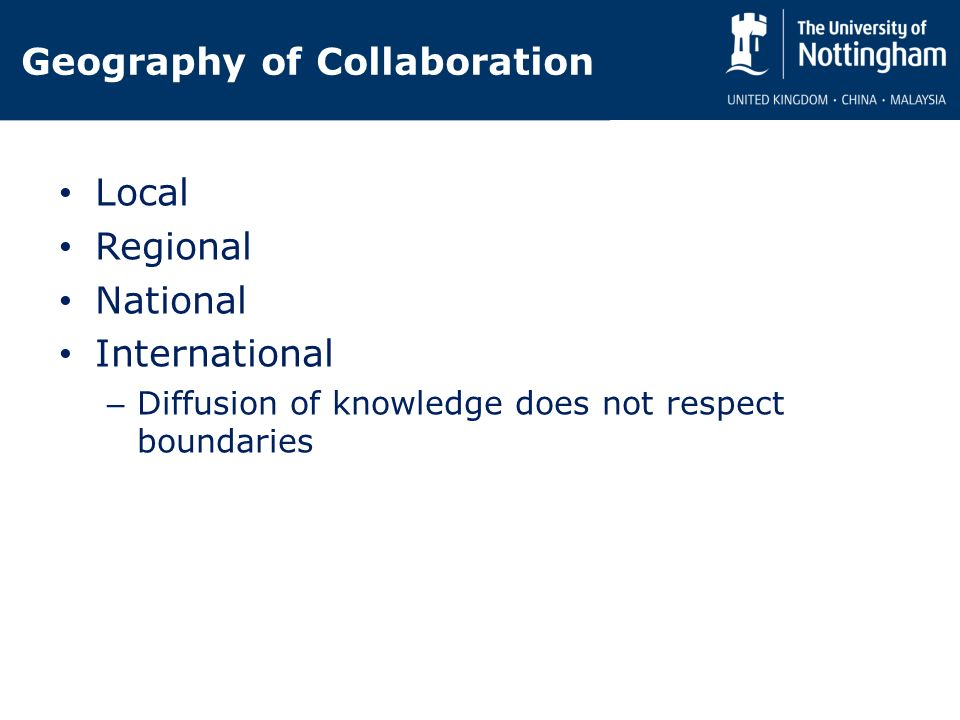 Geography of Collaboration Local Regional National International – Diffusion of knowledge does not respect boundaries