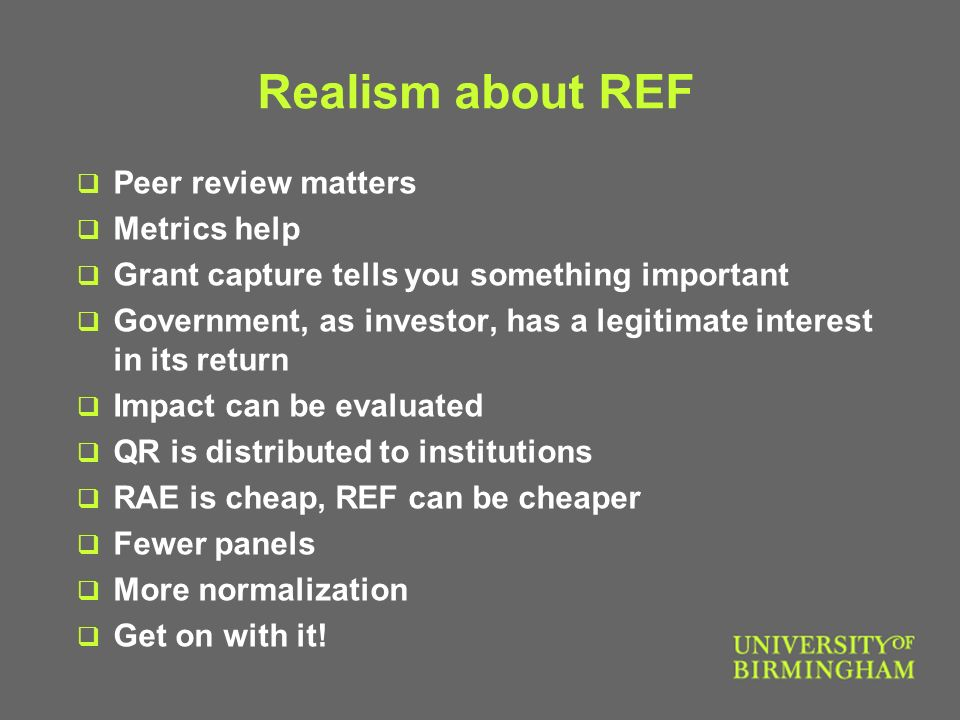 Realism about REF Peer review matters Metrics help Grant capture tells you something important Government, as investor, has a legitimate interest in its return Impact can be evaluated QR is distributed to institutions RAE is cheap, REF can be cheaper Fewer panels More normalization Get on with it!