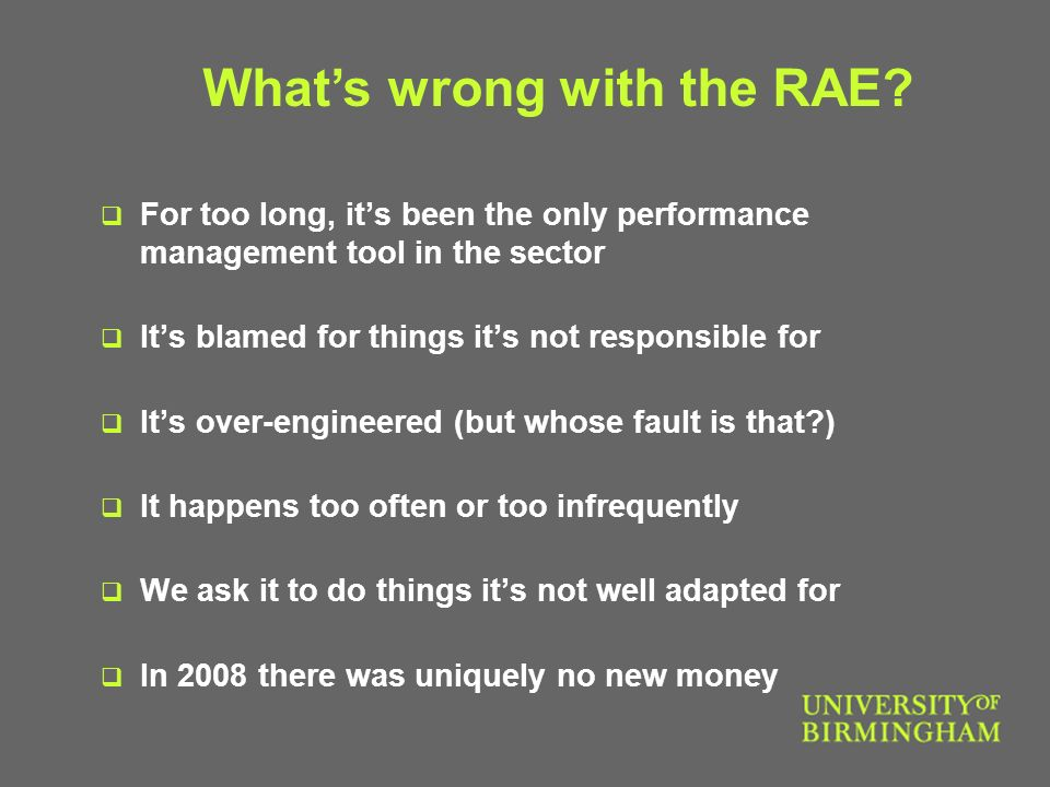 For too long, its been the only performance management tool in the sector Its blamed for things its not responsible for Its over-engineered (but whose fault is that ) It happens too often or too infrequently We ask it to do things its not well adapted for In 2008 there was uniquely no new money Whats wrong with the RAE
