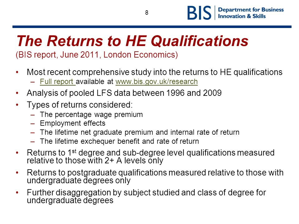 8 The Returns to HE Qualifications (BIS report, June 2011, London Economics) Most recent comprehensive study into the returns to HE qualifications –Full report available at www.bis.gov.uk/researchFull report www.bis.gov.uk/research Analysis of pooled LFS data between 1996 and 2009 Types of returns considered: –The percentage wage premium –Employment effects –The lifetime net graduate premium and internal rate of return –The lifetime exchequer benefit and rate of return Returns to 1 st degree and sub-degree level qualifications measured relative to those with 2+ A levels only Returns to postgraduate qualifications measured relative to those with undergraduate degrees only Further disaggregation by subject studied and class of degree for undergraduate degrees