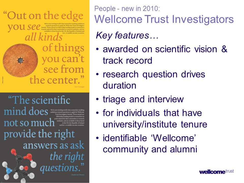 People - new in 2010: Wellcome Trust Investigators Key features… awarded on scientific vision & track record research question drives duration triage