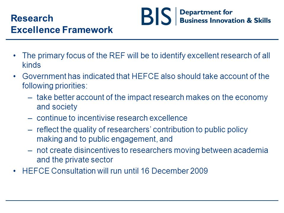Research Excellence Framework The primary focus of the REF will be to identify excellent research of all kinds Government has indicated that HEFCE also should take account of the following priorities: –take better account of the impact research makes on the economy and society –continue to incentivise research excellence –reflect the quality of researchers contribution to public policy making and to public engagement, and –not create disincentives to researchers moving between academia and the private sector HEFCE Consultation will run until 16 December 2009