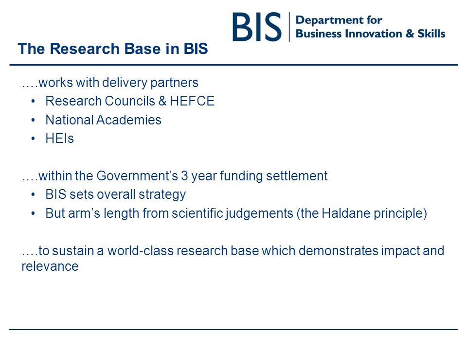 The Research Base in BIS ….works with delivery partners Research Councils & HEFCE National Academies HEIs ….within the Governments 3 year funding settlement BIS sets overall strategy But arms length from scientific judgements (the Haldane principle) ….to sustain a world-class research base which demonstrates impact and relevance