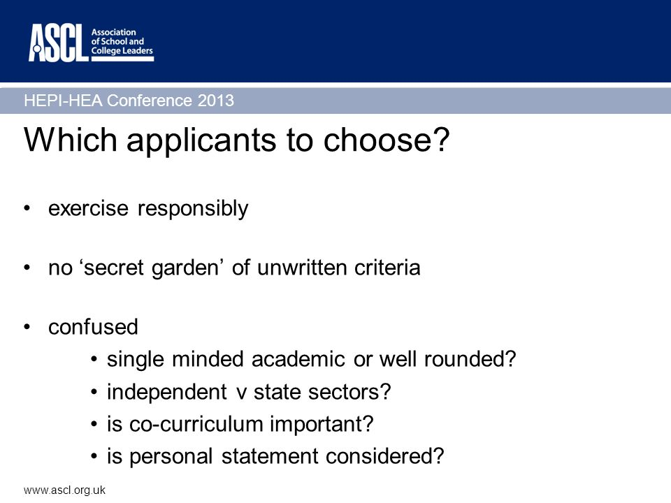 HEPI-HEA Conference 2013 www.ascl.org.uk Which applicants to choose? exercise responsibly no secret garden of unwritten criteria confused single minde