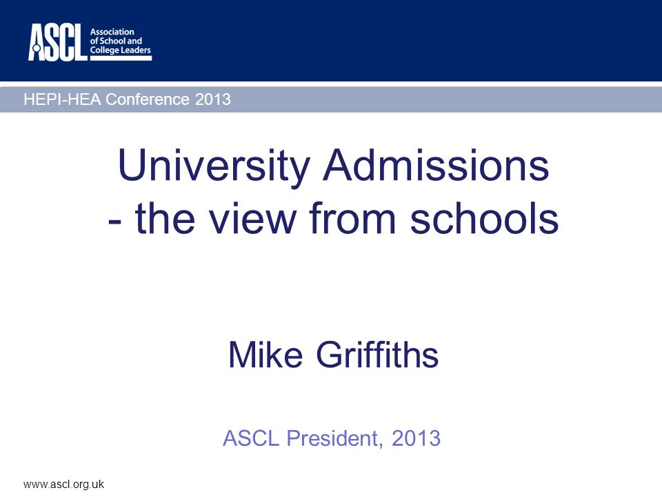HEPI-HEA Conference 2013 www.ascl.org.uk University Admissions - the view from schools Mike Griffiths ASCL President, 2013