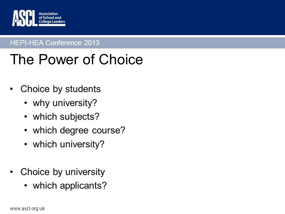 HEPI-HEA Conference 2013 www.ascl.org.uk The Power of Choice Choice by students why university? which subjects? which degree course? which university?