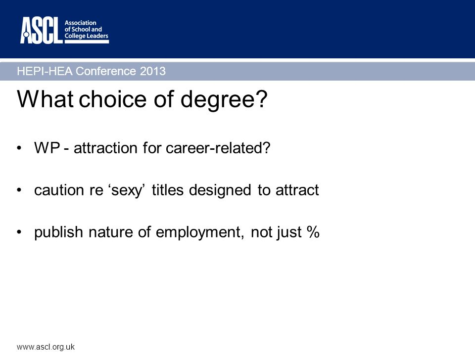 HEPI-HEA Conference 2013 www.ascl.org.uk What choice of degree? WP - attraction for career-related? caution re sexy titles designed to attract publish