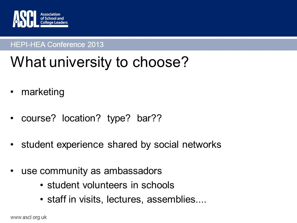 HEPI-HEA Conference 2013 www.ascl.org.uk What university to choose? marketing course? location? type? bar?? student experience shared by social networ