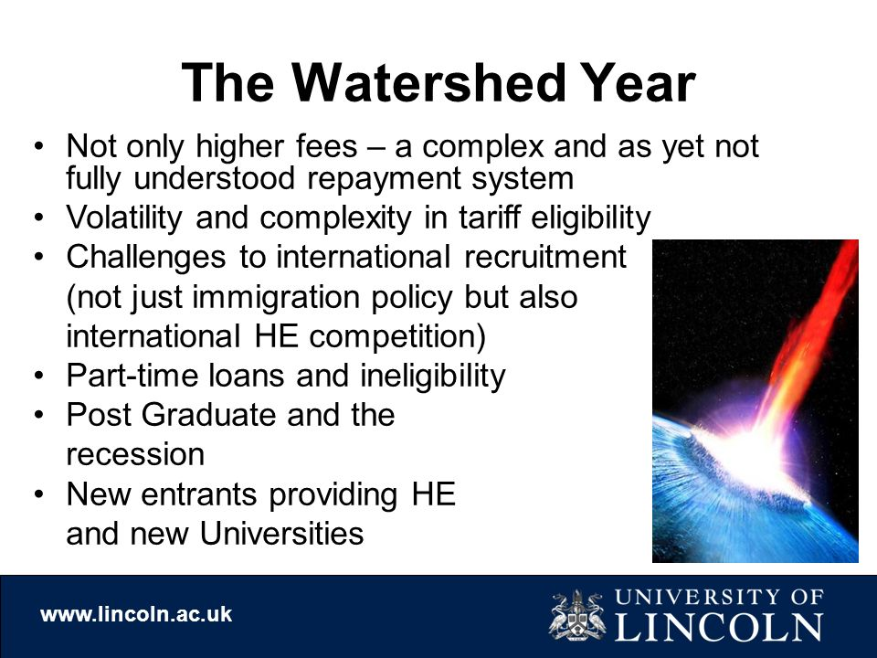 The Watershed Year Not only higher fees – a complex and as yet not fully understood repayment system Volatility and complexity in tariff eligibility Challenges to international recruitment (not just immigration policy but also international HE competition) Part-time loans and ineligibility Post Graduate and the recession New entrants providing HE and new Universities