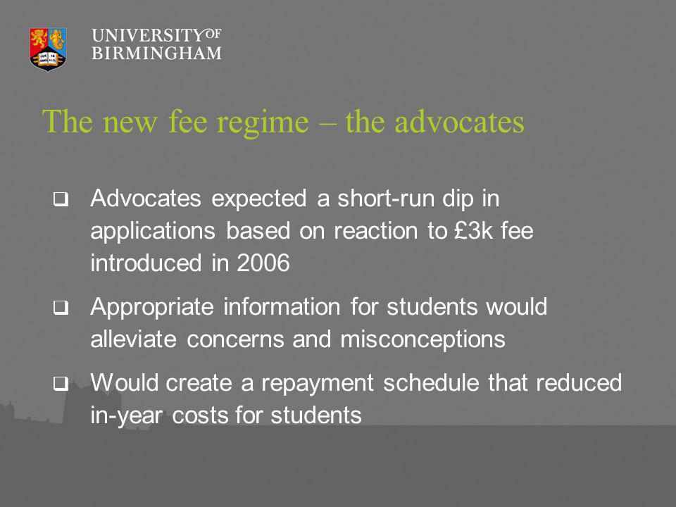 The new fee regime – the advocates Advocates expected a short-run dip in applications based on reaction to £3k fee introduced in 2006 Appropriate information for students would alleviate concerns and misconceptions Would create a repayment schedule that reduced in-year costs for students