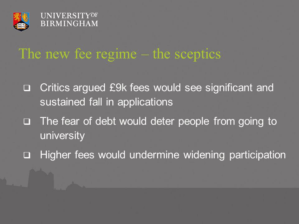 The new fee regime – the sceptics Critics argued £9k fees would see significant and sustained fall in applications The fear of debt would deter people from going to university Higher fees would undermine widening participation