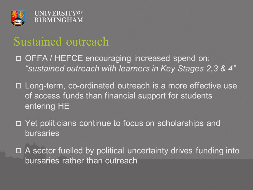 Sustained outreach OFFA / HEFCE encouraging increased spend on: sustained outreach with learners in Key Stages 2,3 & 4 Long-term, co-ordinated outreach is a more effective use of access funds than financial support for students entering HE Yet politicians continue to focus on scholarships and bursaries A sector fuelled by political uncertainty drives funding into bursaries rather than outreach