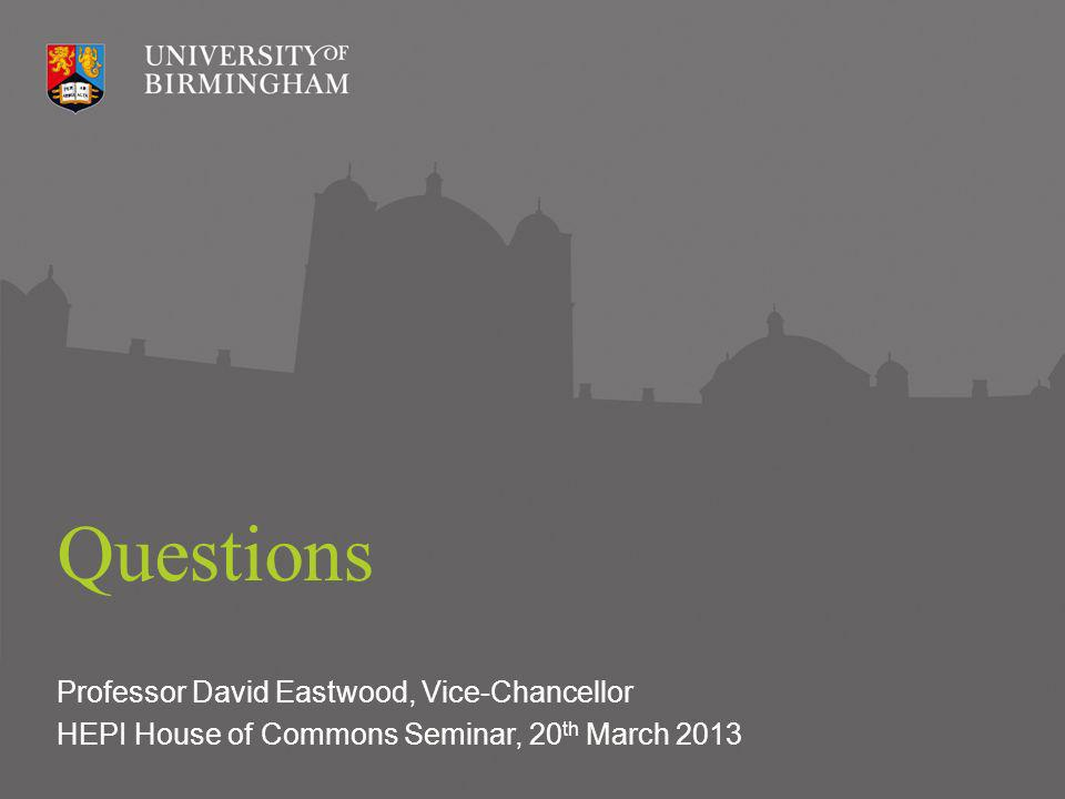 Questions Professor David Eastwood, Vice-Chancellor HEPI House of Commons Seminar, 20 th March 2013