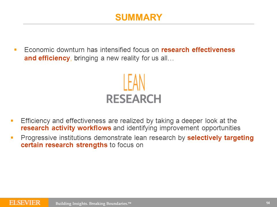 SUMMARY Efficiency and effectiveness are realized by taking a deeper look at the research activity workflows and identifying improvement opportunities Progressive institutions demonstrate lean research by selectively targeting certain research strengths to focus on 14 Economic downturn has intensified focus on research effectiveness and efficiency, bringing a new reality for us all…