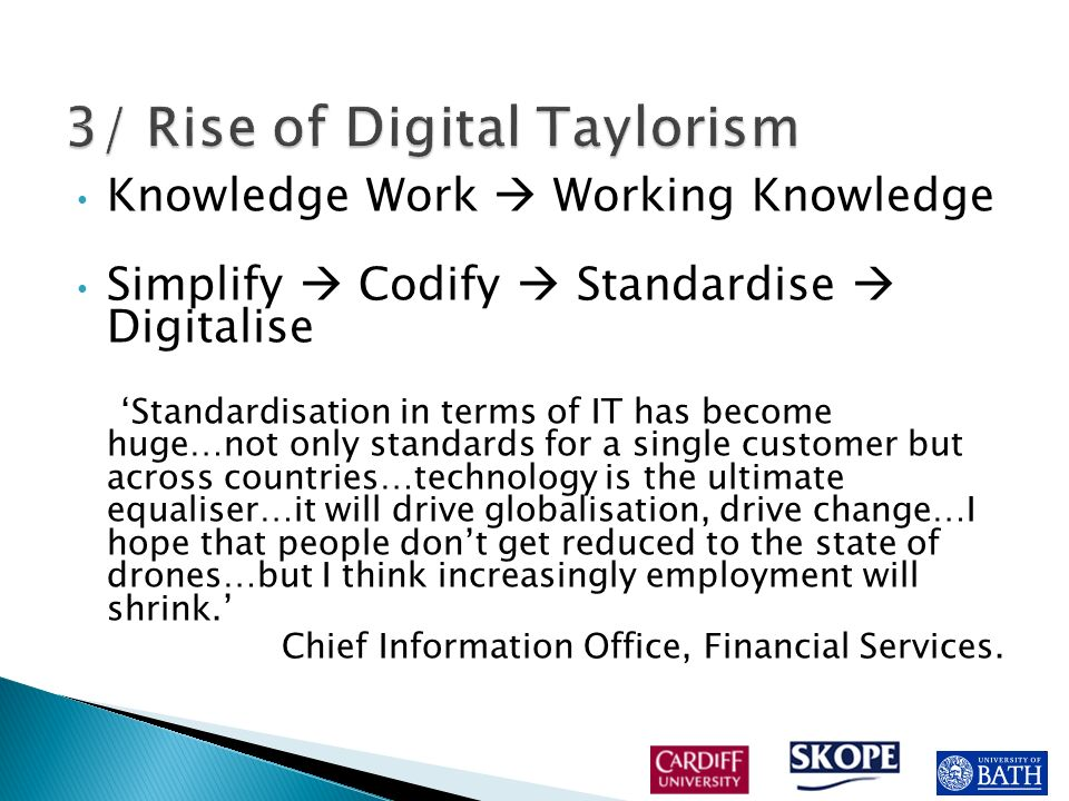 Knowledge Work Working Knowledge Simplify Codify Standardise Digitalise Standardisation in terms of IT has become huge…not only standards for a single customer but across countries…technology is the ultimate equaliser…it will drive globalisation, drive change…I hope that people dont get reduced to the state of drones…but I think increasingly employment will shrink.