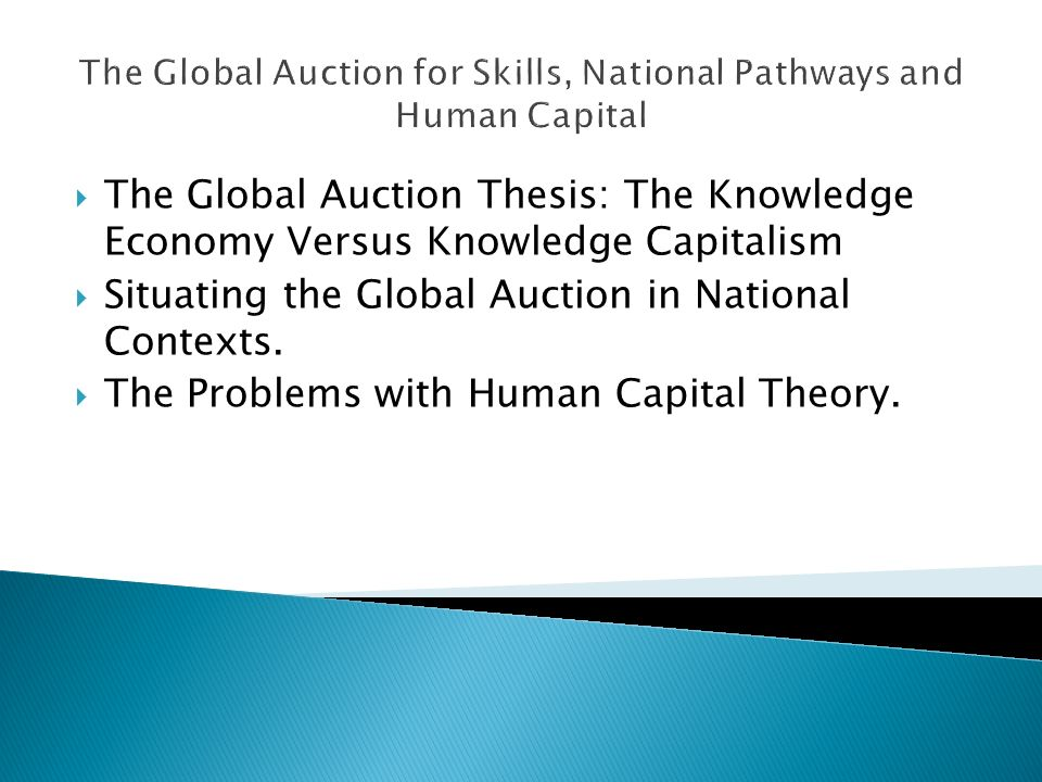 The Global Auction for Skills, National Pathways and Human Capital The Global Auction Thesis: The Knowledge Economy Versus Knowledge Capitalism Situating the Global Auction in National Contexts.
