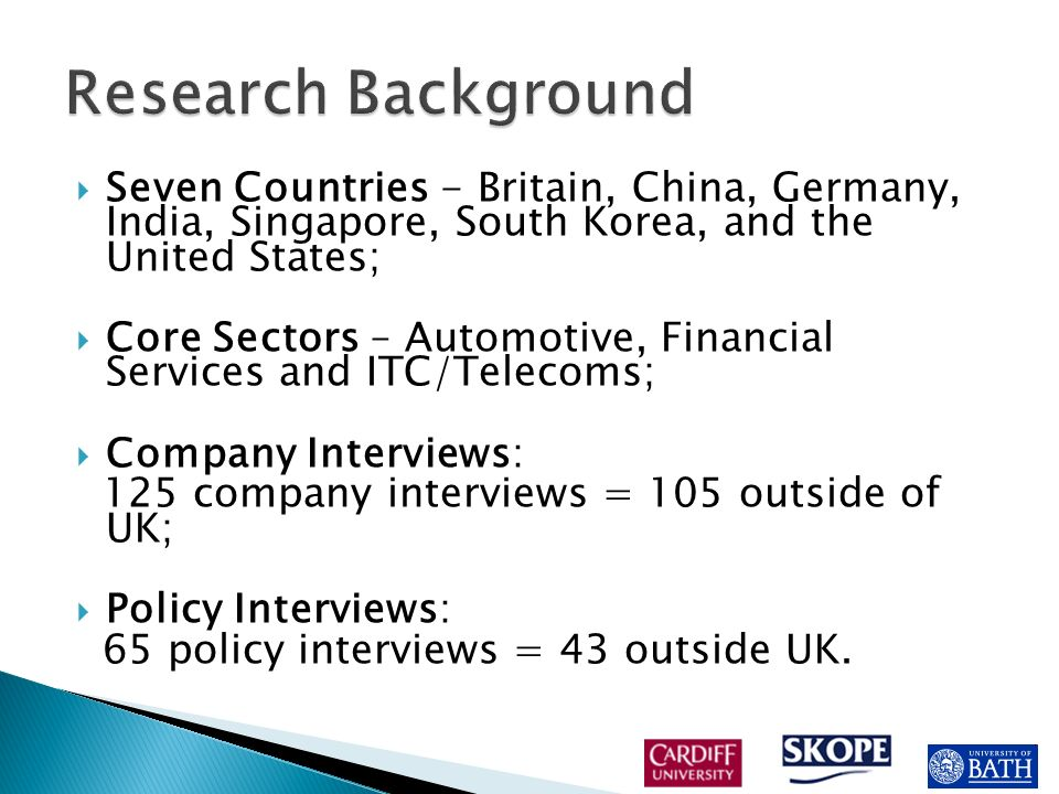 Seven Countries - Britain, China, Germany, India, Singapore, South Korea, and the United States; Core Sectors – Automotive, Financial Services and ITC/Telecoms; Company Interviews: 125 company interviews = 105 outside of UK; Policy Interviews: 65 policy interviews = 43 outside UK.