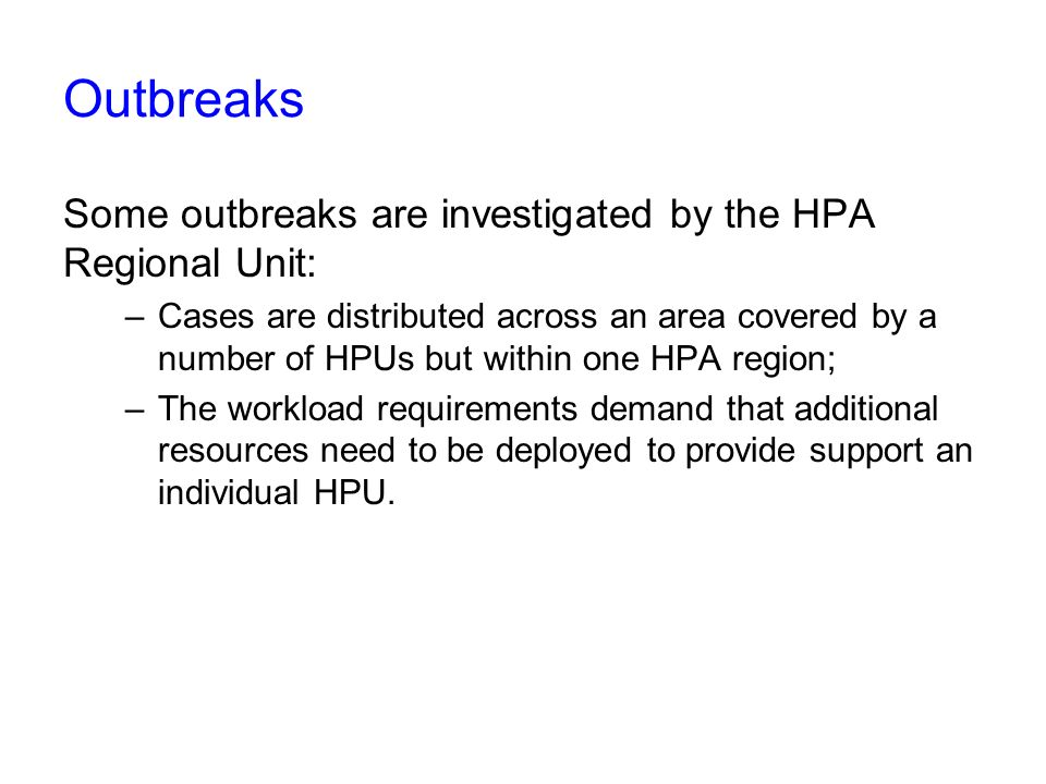 Outbreaks Some outbreaks are investigated by the HPA Regional Unit: –Cases are distributed across an area covered by a number of HPUs but within one HPA region; –The workload requirements demand that additional resources need to be deployed to provide support an individual HPU.