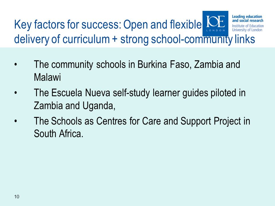 10 Key factors for success: Open and flexible delivery of curriculum + strong school-community links The community schools in Burkina Faso, Zambia and Malawi The Escuela Nueva self-study learner guides piloted in Zambia and Uganda, The Schools as Centres for Care and Support Project in South Africa.
