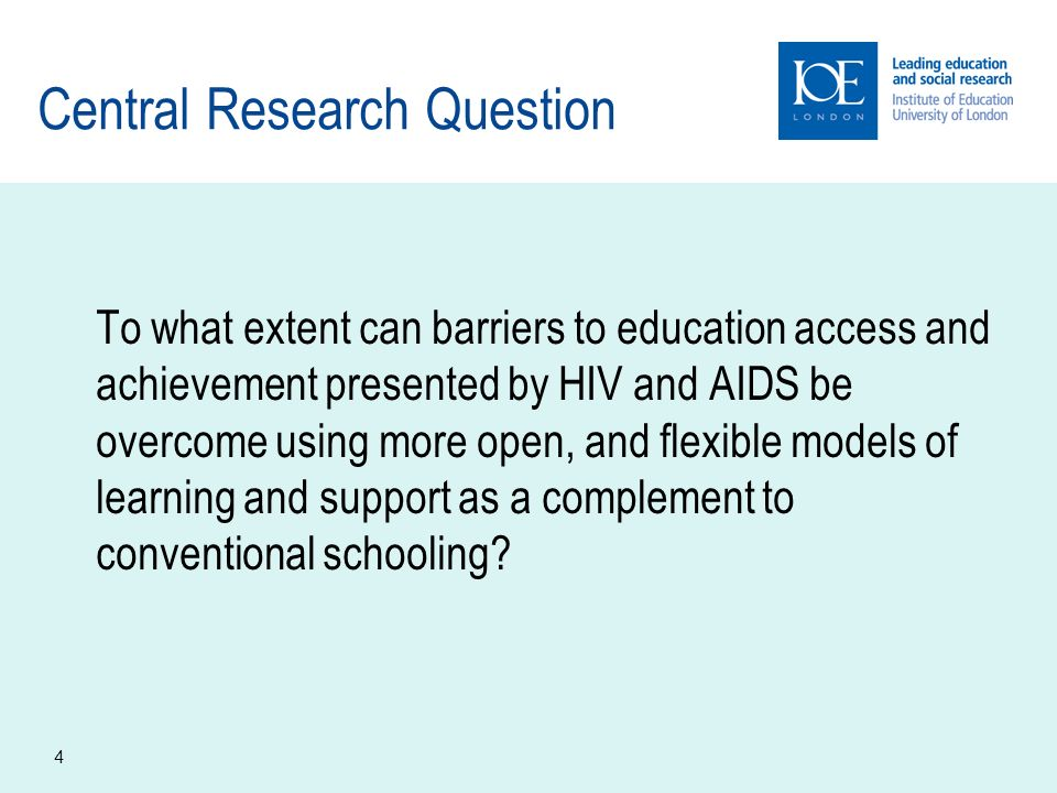 4 Central Research Question To what extent can barriers to education access and achievement presented by HIV and AIDS be overcome using more open, and flexible models of learning and support as a complement to conventional schooling?