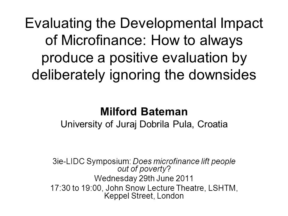 Evaluating the Developmental Impact of Microfinance: How to always produce a positive evaluation by deliberately ignoring the downsides Milford Bateman University of Juraj Dobrila Pula, Croatia 3ie-LIDC Symposium: Does microfinance lift people out of poverty.
