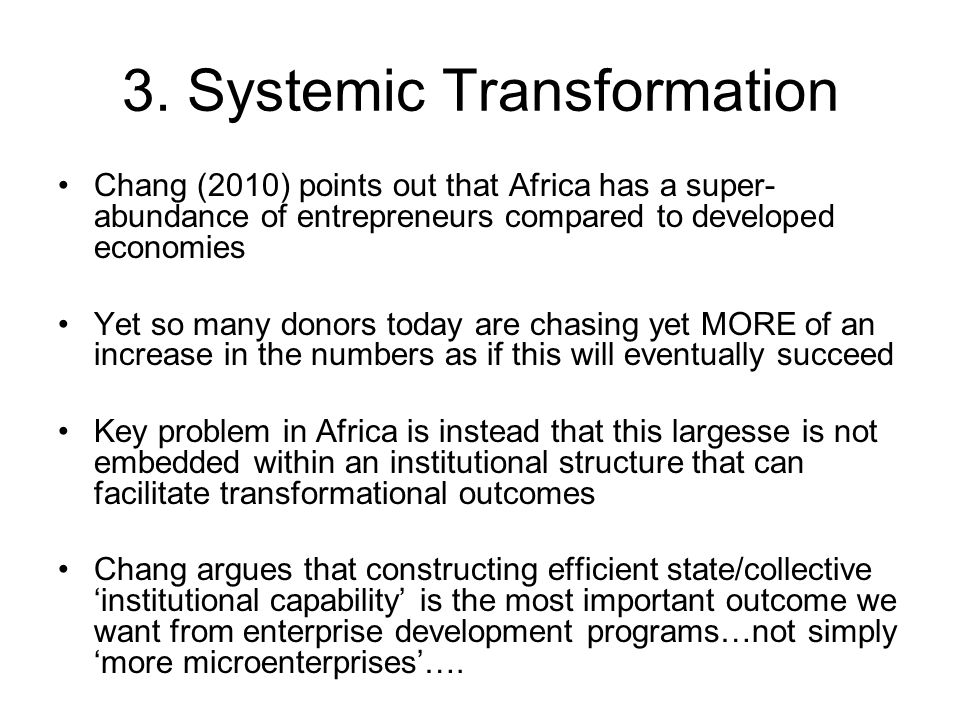 3. Systemic Transformation Chang (2010) points out that Africa has a super- abundance of entrepreneurs compared to developed economies Yet so many don