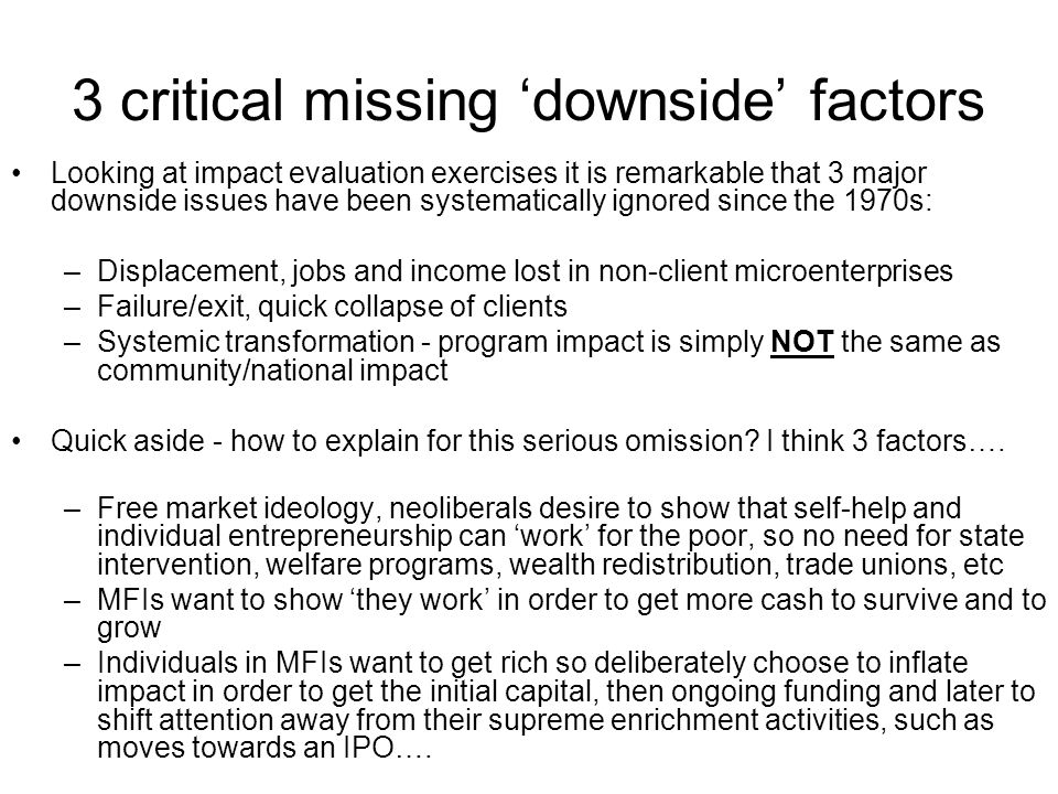 3 critical missing downside factors Looking at impact evaluation exercises it is remarkable that 3 major downside issues have been systematically ignored since the 1970s: –Displacement, jobs and income lost in non-client microenterprises –Failure/exit, quick collapse of clients –Systemic transformation - program impact is simply NOT the same as community/national impact Quick aside - how to explain for this serious omission.
