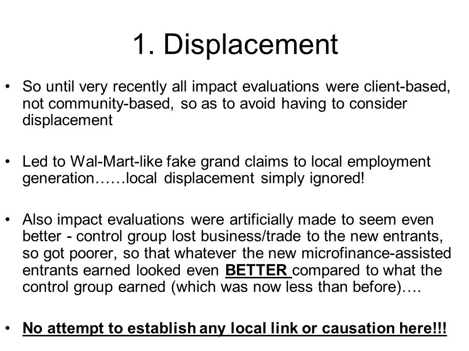1. Displacement So until very recently all impact evaluations were client-based, not community-based, so as to avoid having to consider displacement L