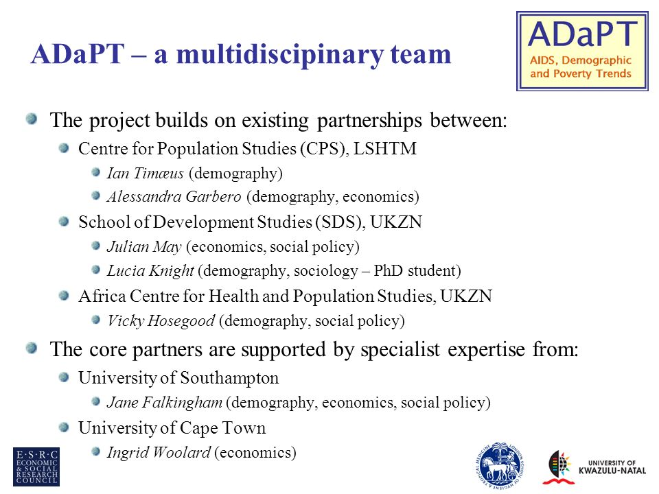 ADaPT – a multidiscipinary team The project builds on existing partnerships between: Centre for Population Studies (CPS), LSHTM Ian Timæus (demography) Alessandra Garbero (demography, economics) School of Development Studies (SDS), UKZN Julian May (economics, social policy) Lucia Knight (demography, sociology – PhD student) Africa Centre for Health and Population Studies, UKZN Vicky Hosegood (demography, social policy) The core partners are supported by specialist expertise from: University of Southampton Jane Falkingham (demography, economics, social policy) University of Cape Town Ingrid Woolard (economics)