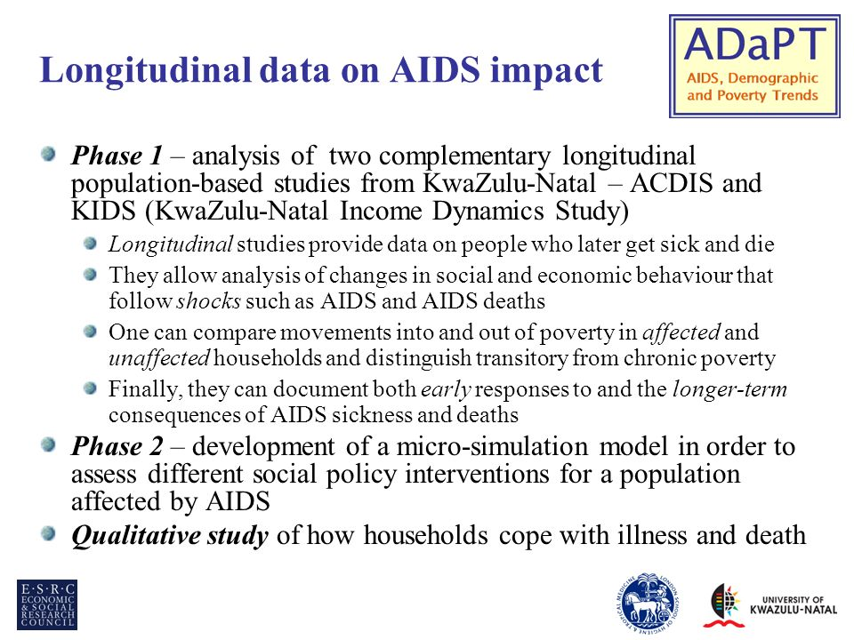 Longitudinal data on AIDS impact Phase 1 – analysis of two complementary longitudinal population-based studies from KwaZulu-Natal – ACDIS and KIDS (KwaZulu-Natal Income Dynamics Study) Longitudinal studies provide data on people who later get sick and die They allow analysis of changes in social and economic behaviour that follow shocks such as AIDS and AIDS deaths One can compare movements into and out of poverty in affected and unaffected households and distinguish transitory from chronic poverty Finally, they can document both early responses to and the longer-term consequences of AIDS sickness and deaths Phase 2 – development of a micro-simulation model in order to assess different social policy interventions for a population affected by AIDS Qualitative study of how households cope with illness and death