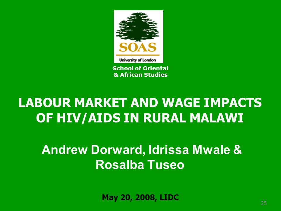25 LABOUR MARKET AND WAGE IMPACTS OF HIV/AIDS IN RURAL MALAWI Andrew Dorward, Idrissa Mwale & Rosalba Tuseo School of Oriental & African Studies May 20, 2008, LIDC