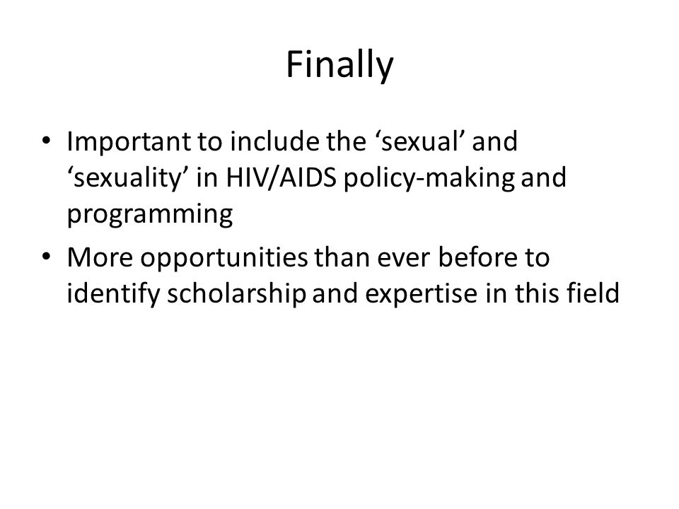 Finally Important to include the sexual and sexuality in HIV/AIDS policy-making and programming More opportunities than ever before to identify scholarship and expertise in this field