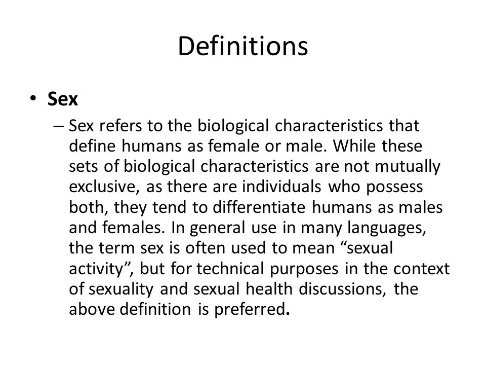 Definitions Sex – Sex refers to the biological characteristics that define humans as female or male.