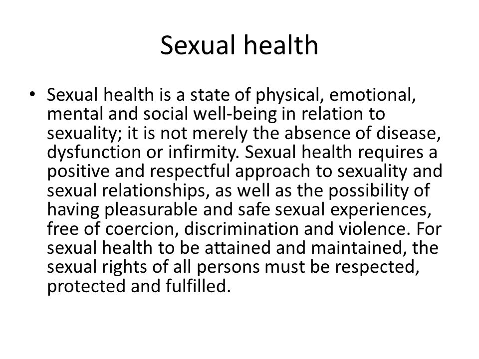 Sexual health Sexual health is a state of physical, emotional, mental and social well-being in relation to sexuality; it is not merely the absence of disease, dysfunction or infirmity.
