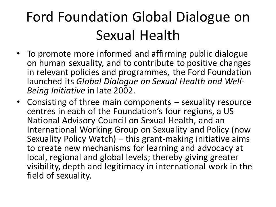 Ford Foundation Global Dialogue on Sexual Health To promote more informed and affirming public dialogue on human sexuality, and to contribute to positive changes in relevant policies and programmes, the Ford Foundation launched its Global Dialogue on Sexual Health and Well- Being Initiative in late 2002.