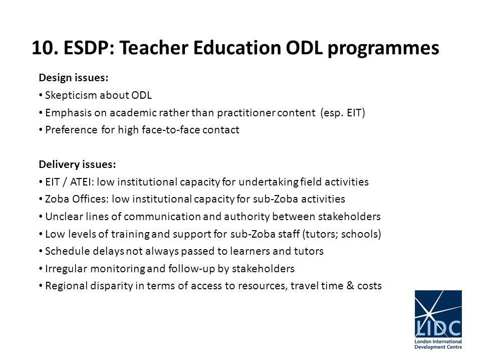 10. ESDP: Teacher Education ODL programmes Design issues: Skepticism about ODL Emphasis on academic rather than practitioner content (esp. EIT) Prefer