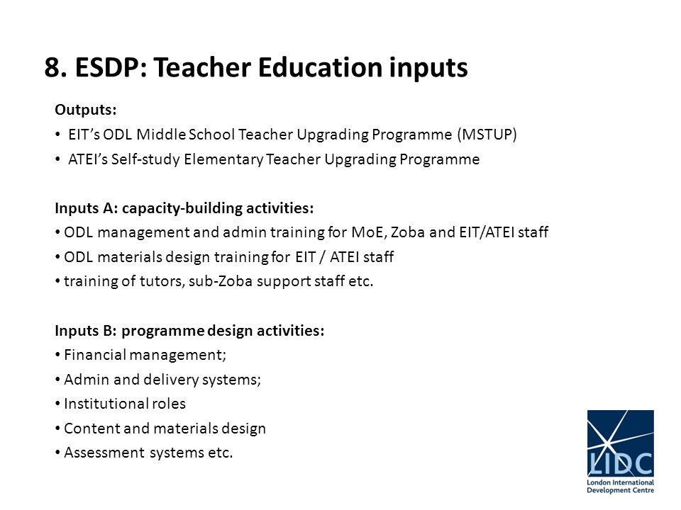 8. ESDP: Teacher Education inputs Outputs: EITs ODL Middle School Teacher Upgrading Programme (MSTUP) ATEIs Self-study Elementary Teacher Upgrading Pr
