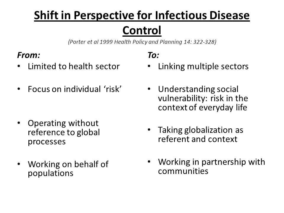 Shift in Perspective for Infectious Disease Control (Porter et al 1999 Health Policy and Planning 14: 322-328) From: Limited to health sector Focus on individual risk Operating without reference to global processes Working on behalf of populations To: Linking multiple sectors Understanding social vulnerability: risk in the context of everyday life Taking globalization as referent and context Working in partnership with communities