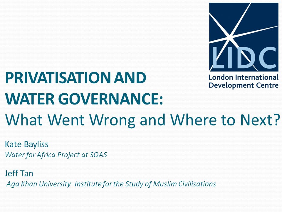 PRIVATISATION AND WATER GOVERNANCE: What Went Wrong and Where to Next? Kate Bayliss Water for Africa Project at SOAS Jeff Tan Aga Khan University–Inst