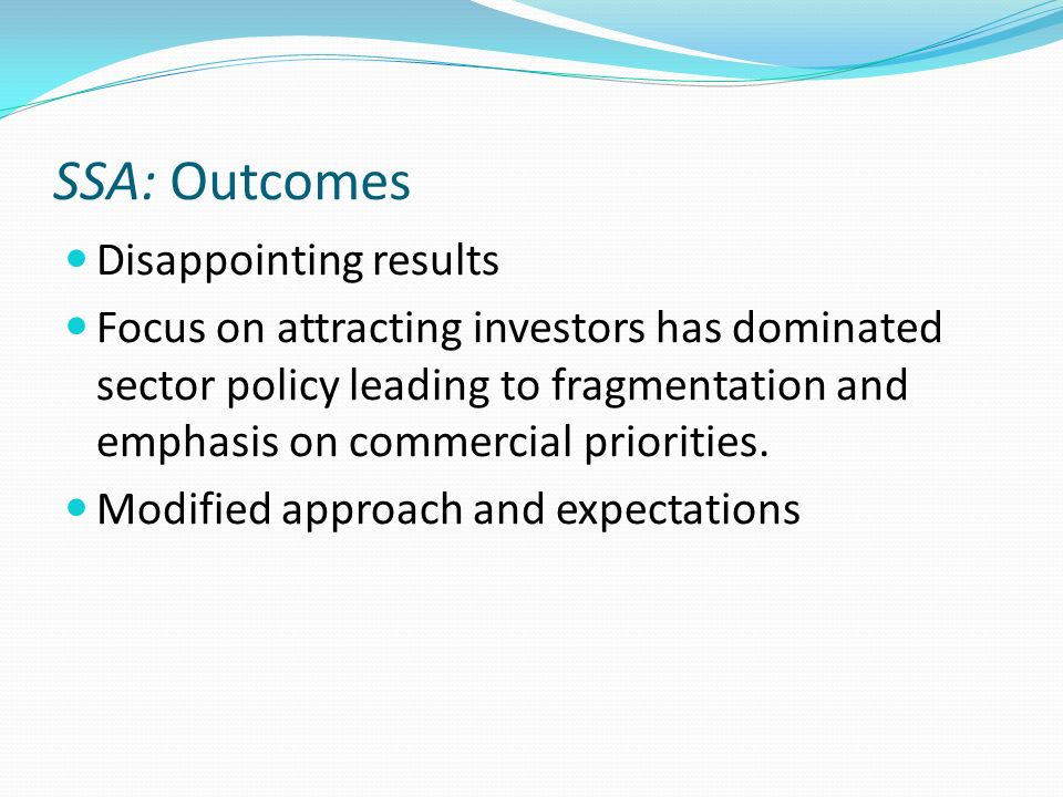 SSA: Outcomes Disappointing results Focus on attracting investors has dominated sector policy leading to fragmentation and emphasis on commercial prio