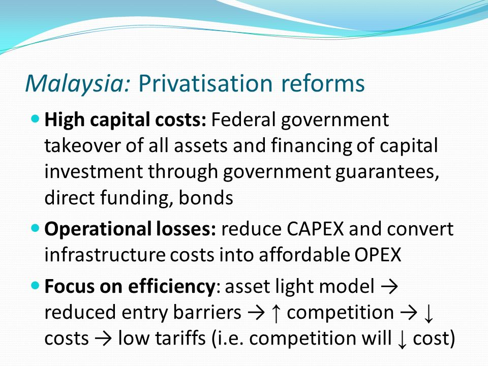 Malaysia: Privatisation reforms High capital costs: Federal government takeover of all assets and financing of capital investment through government g
