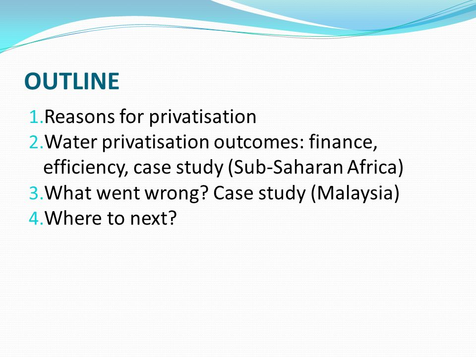 OUTLINE 1. Reasons for privatisation 2. Water privatisation outcomes: finance, efficiency, case study (Sub-Saharan Africa) 3. What went wrong? Case st