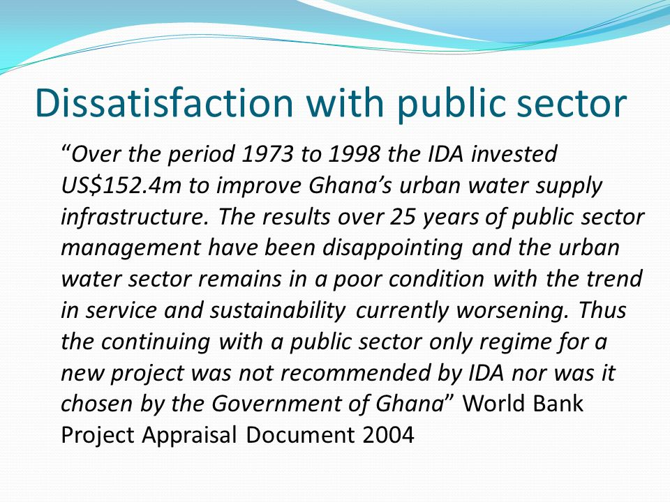 Dissatisfaction with public sector Over the period 1973 to 1998 the IDA invested US$152.4m to improve Ghanas urban water supply infrastructure. The re
