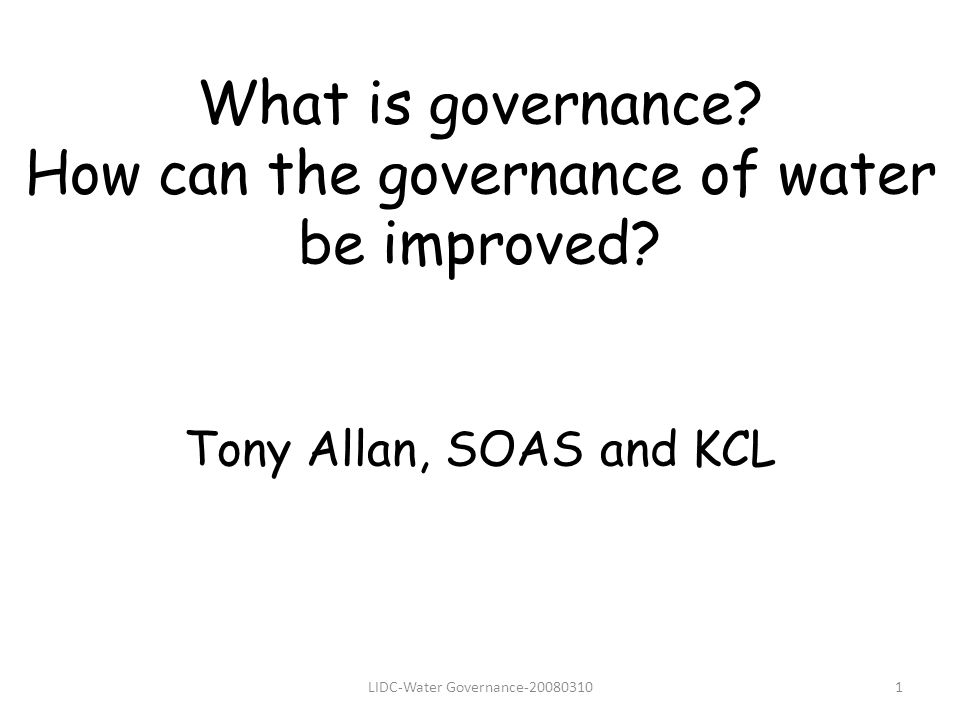 LIDC-Water Governance-200803101 What is governance? How can the governance of water be improved? Tony Allan, SOAS and KCL