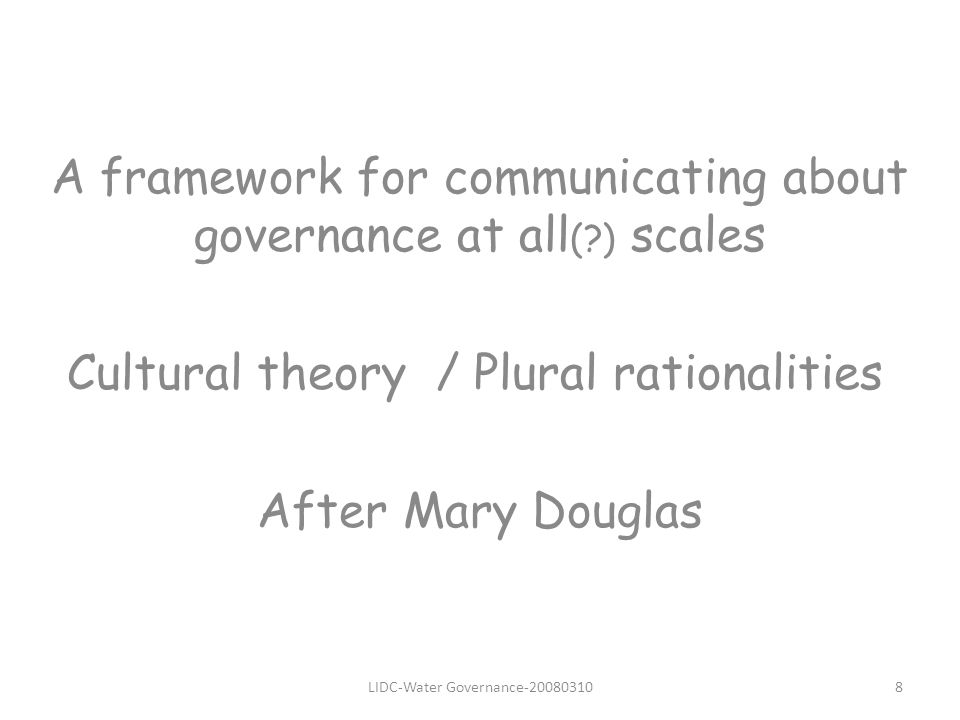LIDC-Water Governance A framework for communicating about governance at all ( ) scales Cultural theory / Plural rationalities After Mary Douglas