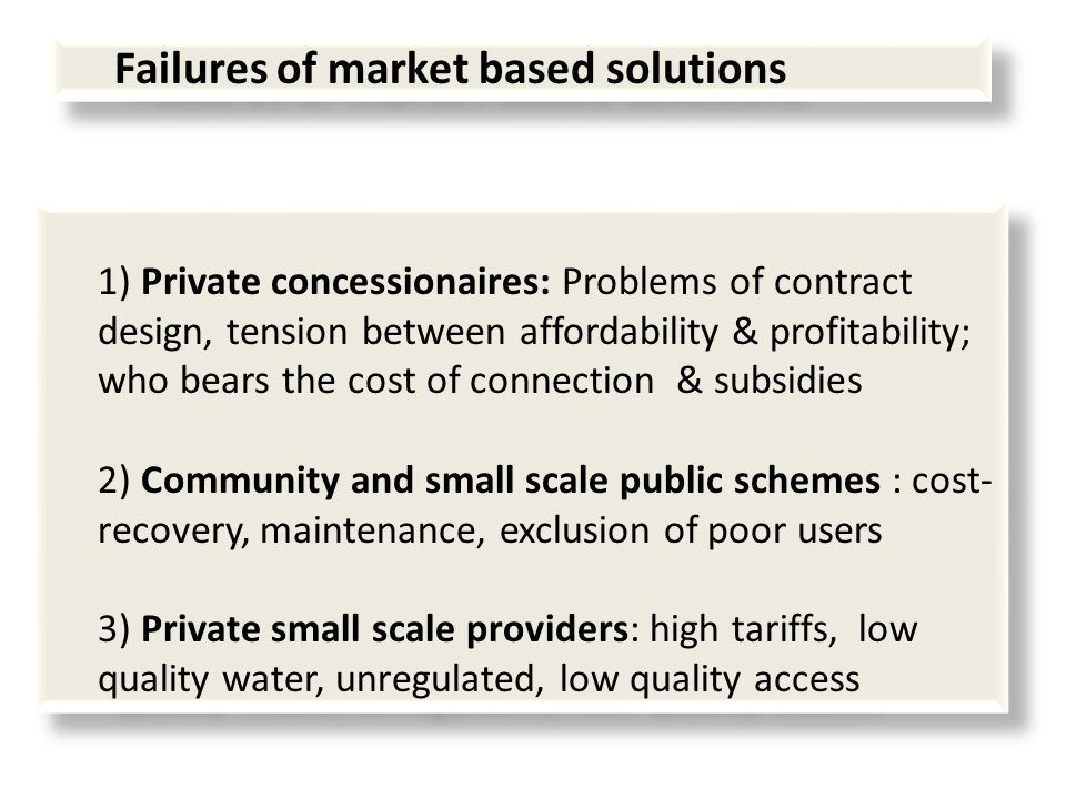 Failures of market based solutions 1) Private concessionaires: Problems of contract design, tension between affordability & profitability; who bears the cost of connection & subsidies 2) Community and small scale public schemes : cost- recovery, maintenance, exclusion of poor users 3) Private small scale providers: high tariffs, low quality water, unregulated, low quality access 1) Private concessionaires: Problems of contract design, tension between affordability & profitability; who bears the cost of connection & subsidies 2) Community and small scale public schemes : cost- recovery, maintenance, exclusion of poor users 3) Private small scale providers: high tariffs, low quality water, unregulated, low quality access