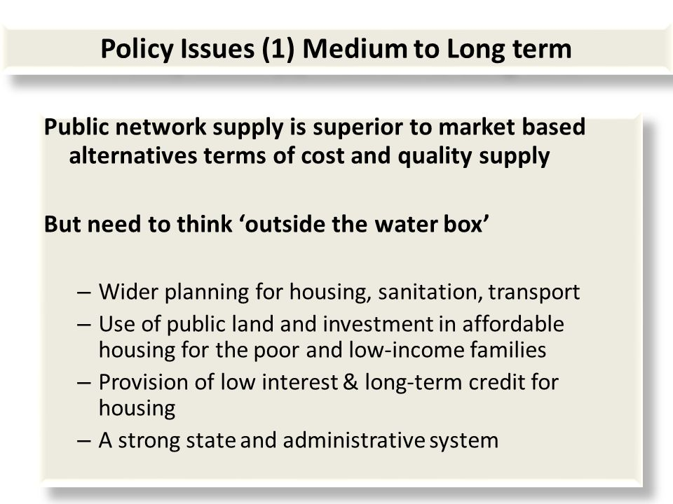 Policy Issues (1) Medium to Long term Public network supply is superior to market based alternatives terms of cost and quality supply But need to think outside the water box – Wider planning for housing, sanitation, transport – Use of public land and investment in affordable housing for the poor and low-income families – Provision of low interest & long-term credit for housing – A strong state and administrative system Public network supply is superior to market based alternatives terms of cost and quality supply But need to think outside the water box – Wider planning for housing, sanitation, transport – Use of public land and investment in affordable housing for the poor and low-income families – Provision of low interest & long-term credit for housing – A strong state and administrative system