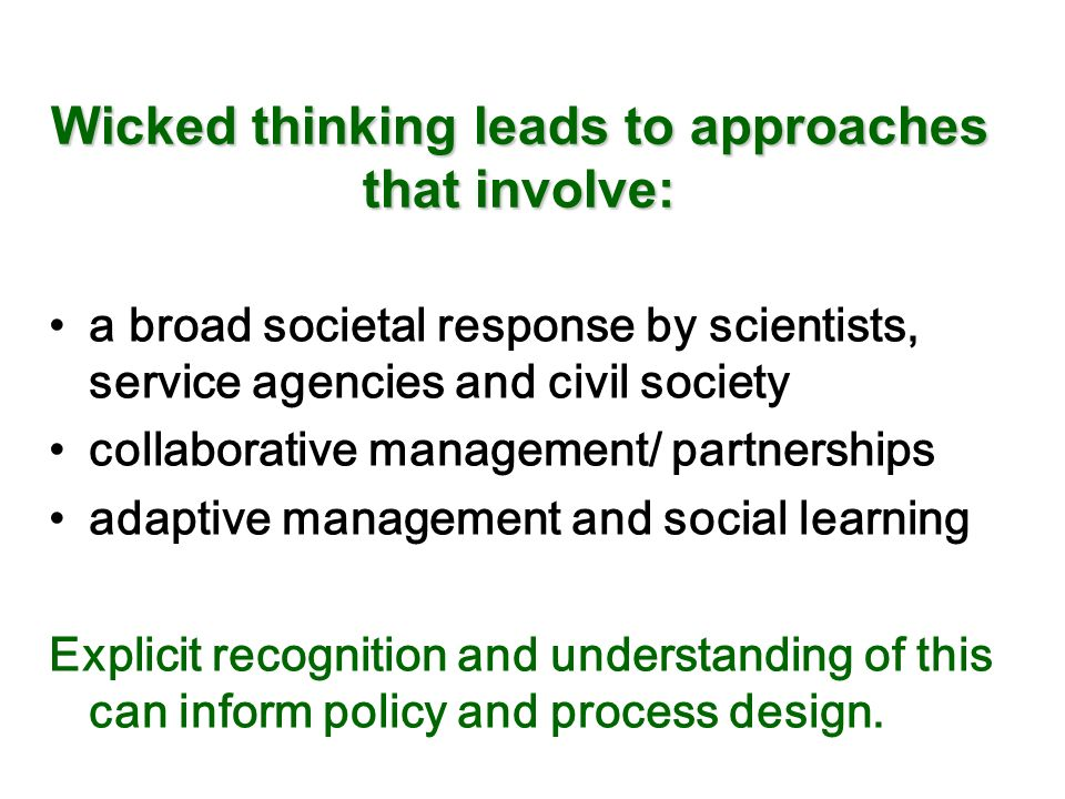 Wicked thinking leads to approaches that involve: a broad societal response by scientists, service agencies and civil society collaborative management