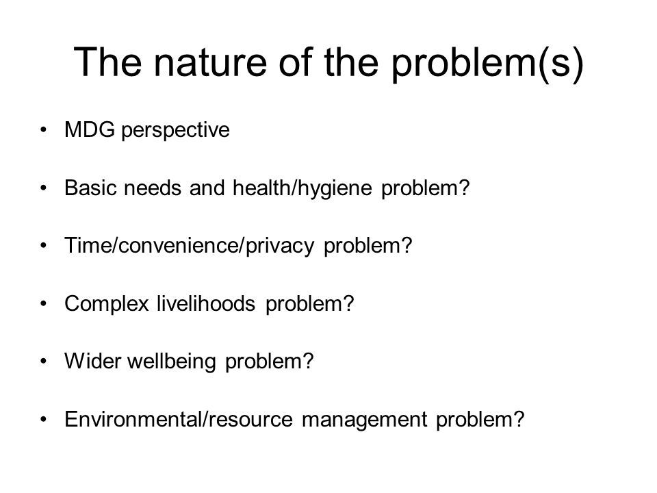 The nature of the problem(s) MDG perspective Basic needs and health/hygiene problem.