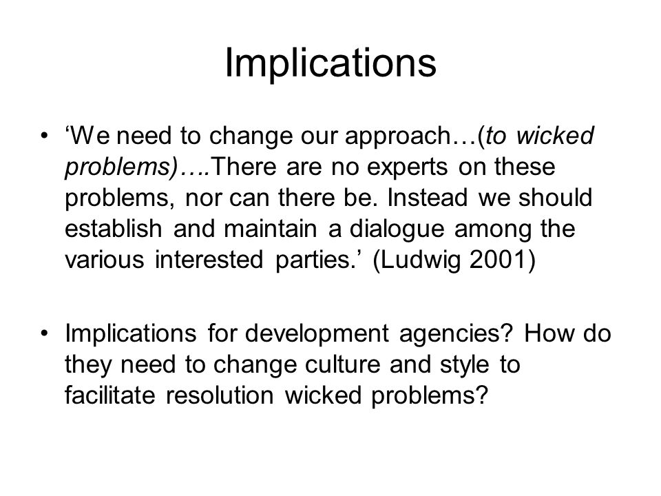 Implications We need to change our approach…(to wicked problems)….There are no experts on these problems, nor can there be.